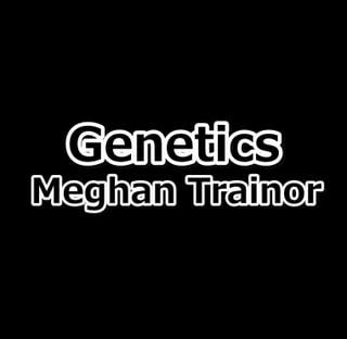 Genetics / Meghan Trainor