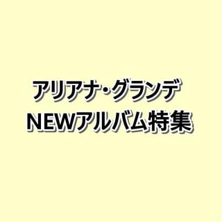 アリアナ・グランデNEWアルバム「ポジションズ」特集